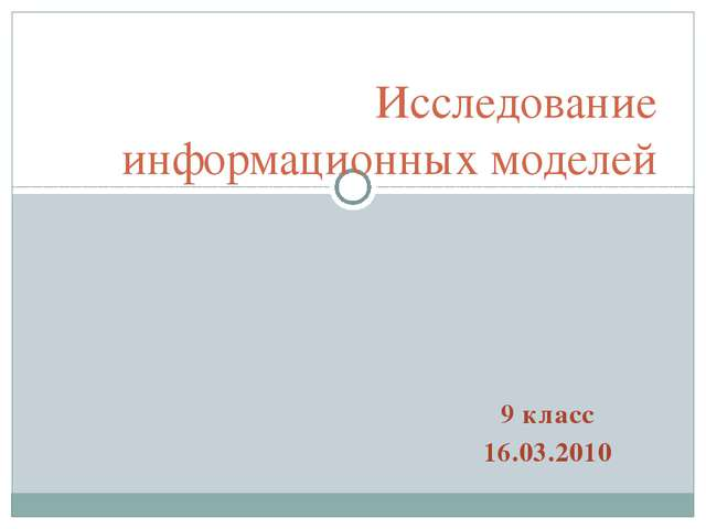 Исследование информационных моделей 9 класс 16.03.2010