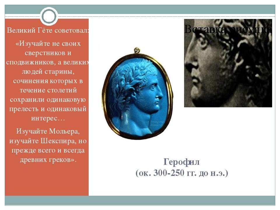 Герофил (ок. 300-250 гг. до н.э.) Великий Гёте советовал: «Изучайте не своих...