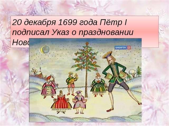 20 декабря 1699 года Пётр I подписал Указ о праздновании Нового года.