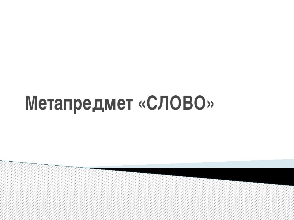 Метапредмет «СЛОВО»