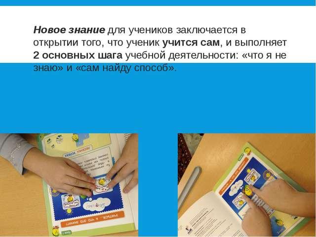 Новое знание для учеников заключается в открытии того, что ученик учится сам,...