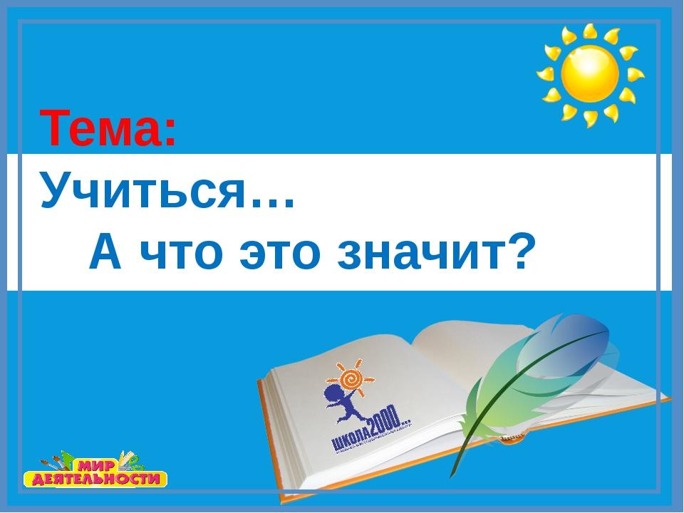 Тема: Учиться…  А что это значит?