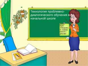 Технология проблемно-диалогического обучения в начальной школе Девиз ПДО: «От