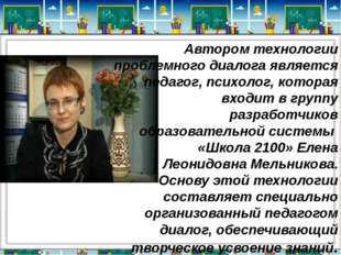 Автором технологии проблемного диалога является педагог, психолог, которая в