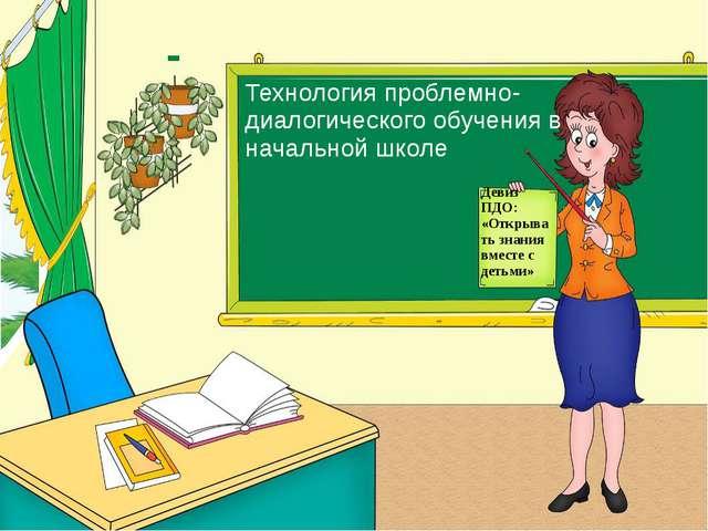 Технология проблемно-диалогического обучения в начальной школе Девиз ПДО: «От...