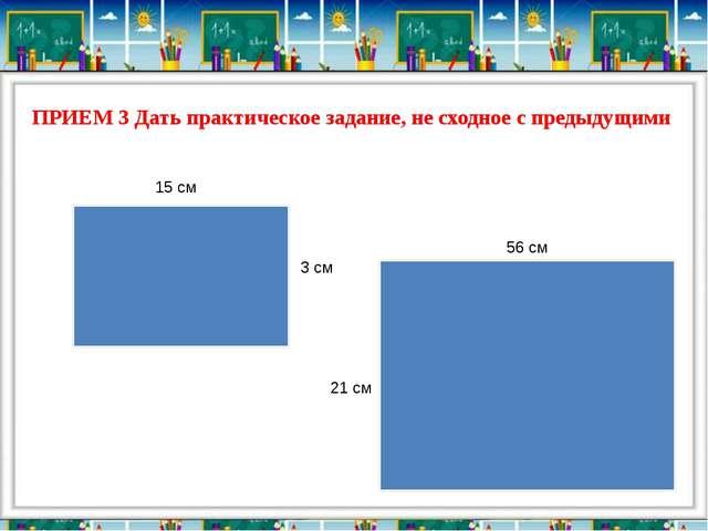 ПРИЕМ 3 Дать практическое задание, не сходное с предыдущими 15 см 21 см 3 см...