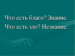 Что есть благо? Знание. Что есть зло? Незнание.
