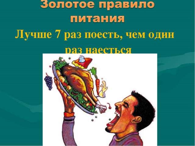 Лучше 7 раз поесть, чем один раз наесться