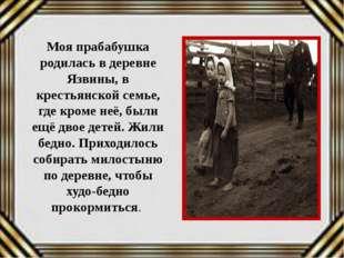 Моя прабабушка родилась в деревне Язвины, в крестьянской семье, где кроме неё
