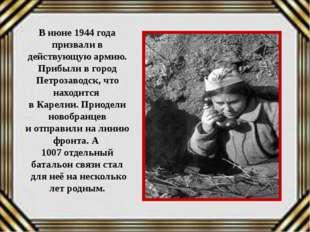 В июне 1944 года призвали в действующую армию. Прибыли в город Петрозаводск,