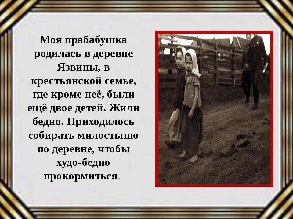Моя прабабушка родилась в деревне Язвины, в крестьянской семье, где кроме неё...