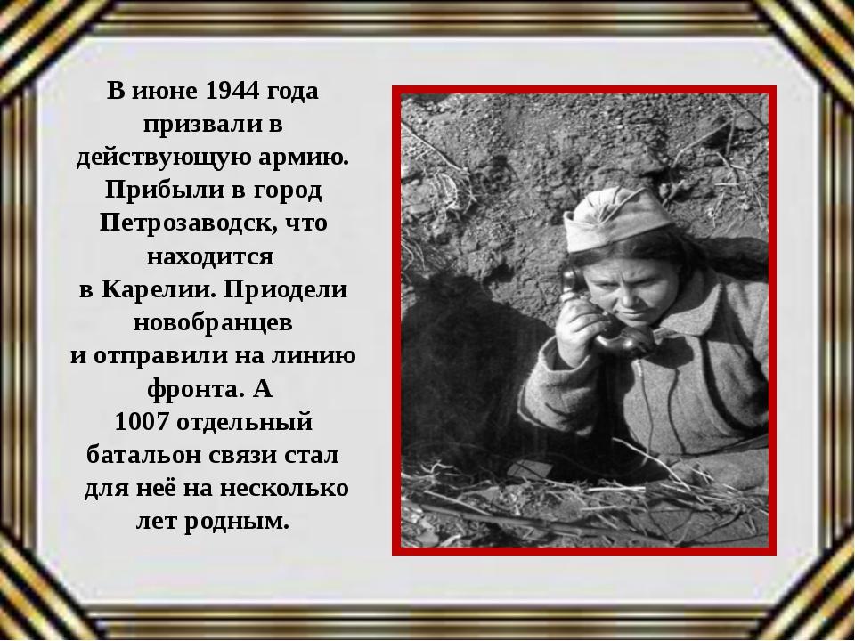 В июне 1944 года призвали в действующую армию. Прибыли в город Петрозаводск,...