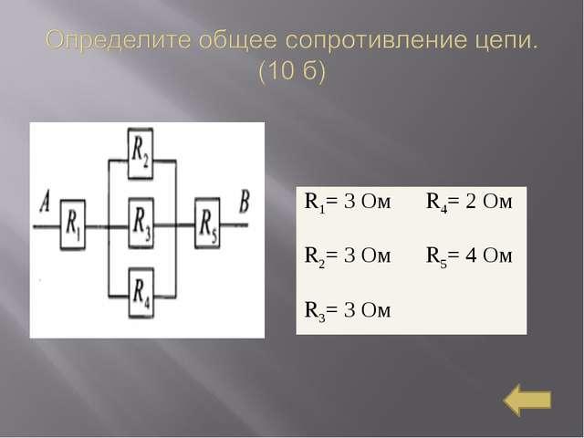 R1= 3 Ом R4= 2 Ом R2= 3 Ом R5= 4 Ом R3= 3 Ом