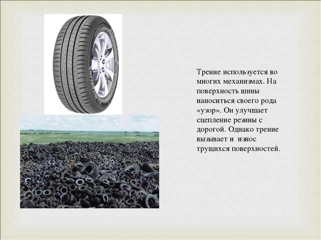Трение используется во многих механизмах. На поверхность шины наноситься свое...