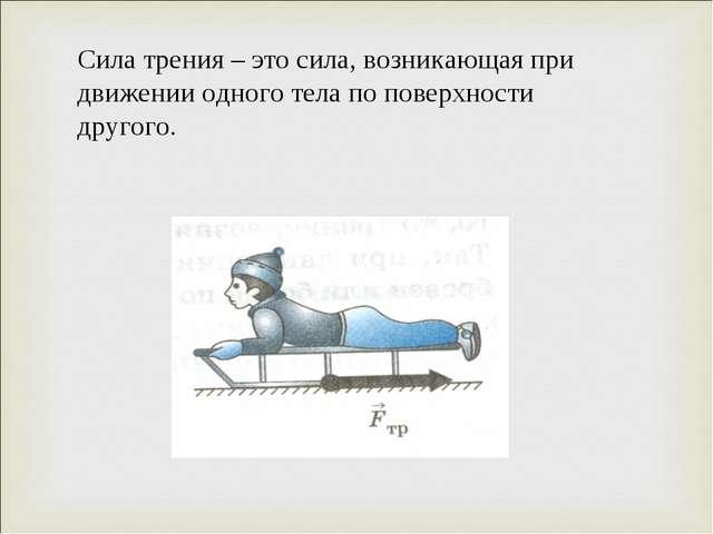 Сила трения – это сила, возникающая при движении одного тела по поверхности д...
