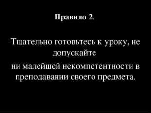 Правило 2. Тщательно готовьтесь к уроку, не допускайте ни малейшей некомпетен