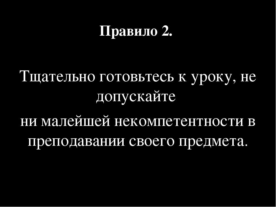 Правило 2. Тщательно готовьтесь к уроку, не допускайте ни малейшей некомпетен...