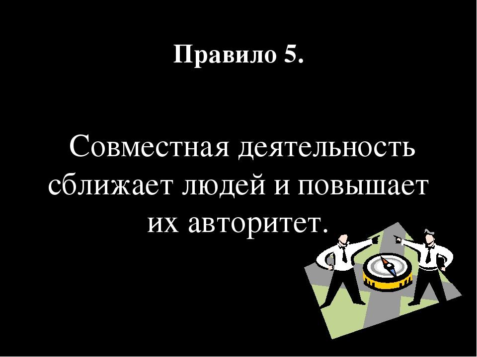 Правило 5. Совместная деятельность сближает людей и повышает их авторитет.