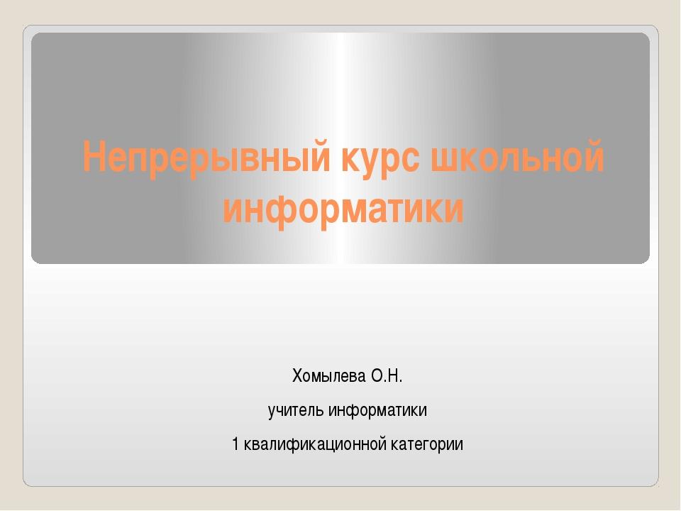 Непрерывный курс школьной информатики Хомылева О.Н. учитель информатики 1 ква...