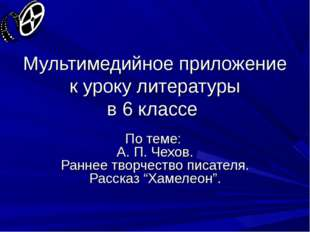 Мультимедийное приложение к уроку литературы в 6 классе По теме: А. П. Чехов.