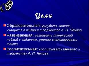 Цели Образовательная: углубить знания учащихся о жизни и творчестве А. П. Чех
