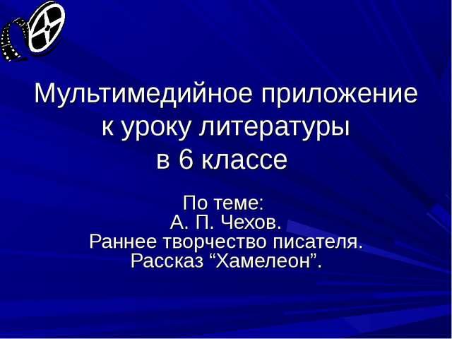 Мультимедийное приложение к уроку литературы в 6 классе По теме: А. П. Чехов....