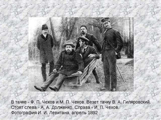 В тачке - Ф. П. Чехов и М. П. Чехов. Везет тачку В. А. Гиляровский. Стоят сле...
