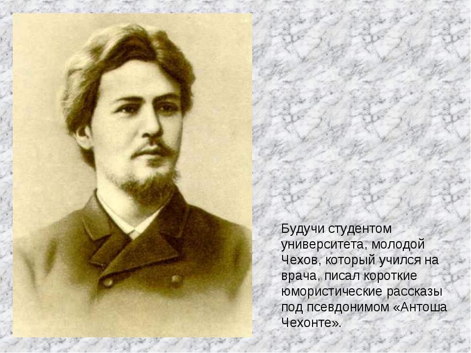 Будучи студентом университета, молодой Чехов, который учился на врача, писал...