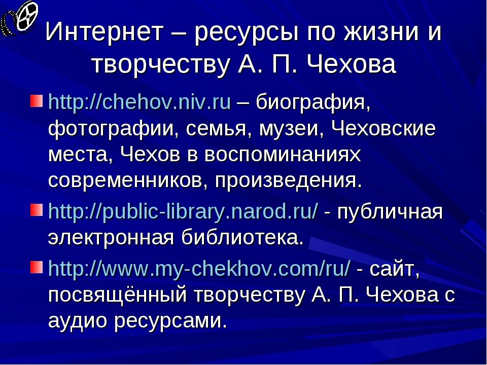 Интернет – ресурсы по жизни и творчеству А. П. Чехова http://chehov.niv.ru –...