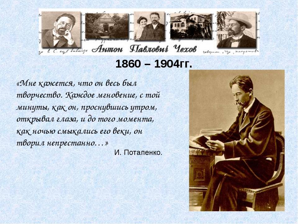 1860 – 1904гг. «Мне кажется, что он весь был творчество. Каждое мгновение, с...