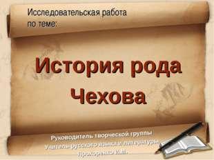 Исследовательская работа по теме: История рода Чехова Руководитель творческой