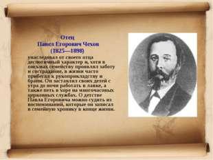 Отец Павел Егорович Чехов (1825—1898) унаследовал от своего отца деспотичный