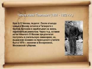 Чехов Иван Павлович (1861 - 1922 г.г.) Брат А.П.Чехова, педагог. После отъез