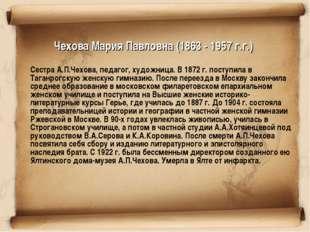 Чехова Мария Павловна (1863 - 1957 г.г.) Сестра А.П.Чехова, педагог, художни