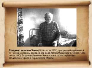 Владимир Иванович Чехов (1899 - после 1979), троюродный племянник А. П. Чехо