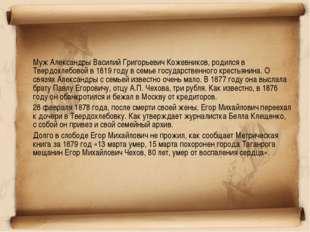 Муж Александры Василий Григорьевич Кожевников, родился в Твердохлебовой в 18