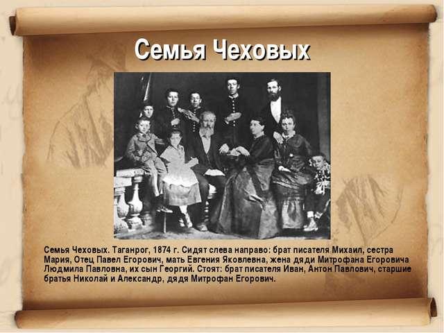 Семья Чеховых Семья Чеховых. Таганрог, 1874 г. Сидят слева направо: брат пис...