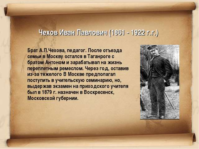 Чехов Иван Павлович (1861 - 1922 г.г.) Брат А.П.Чехова, педагог. После отъез...