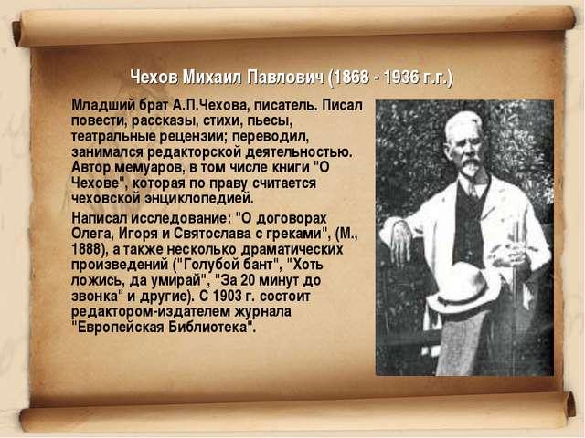 Чехов Михаил Павлович (1868 - 1936 г.г.) Младший брат А.П.Чехова, писатель....