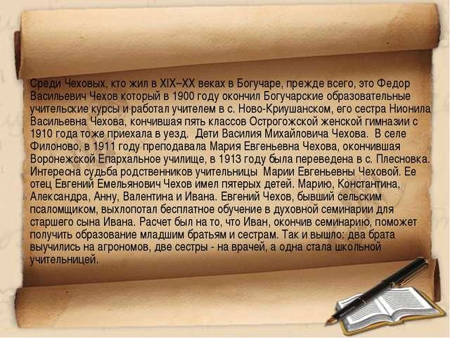 Среди Чеховых, кто жил в ХIХ–ХХ веках в Богучаре, прежде всего, это Федор Ва...