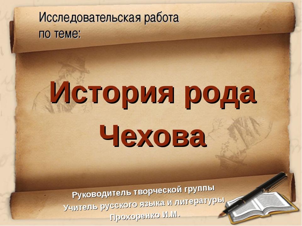 Исследовательская работа по теме: История рода Чехова Руководитель творческой...