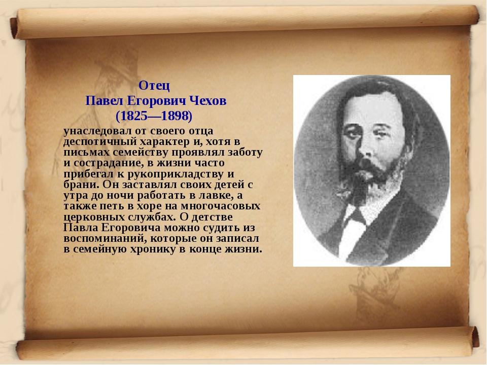 Отец Павел Егорович Чехов (1825—1898) унаследовал от своего отца деспотичный...