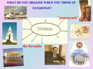 "WHAT DO YOU IMAGINE WHEN YOU THINK OF TATARSTAN? ""peremyach"" the Kremlin"