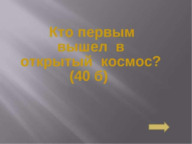 Кто первым вышелв открытыйкосмос?(40 б) Сосновоборск, 2007