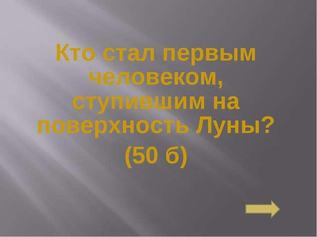 Кто стал первым человеком, ступившим на поверхность Луны? (50 б) Сосновоборск...