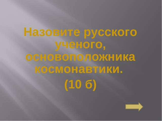 Назовите русского ученого, основоположника космонавтики. (10 б) Сосновоборск...