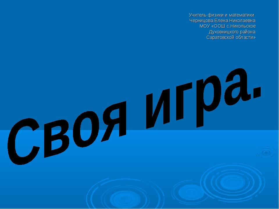 Учитель физики и математики Черницова Елена Николаевна МОУ «ООШ с.Никольское...