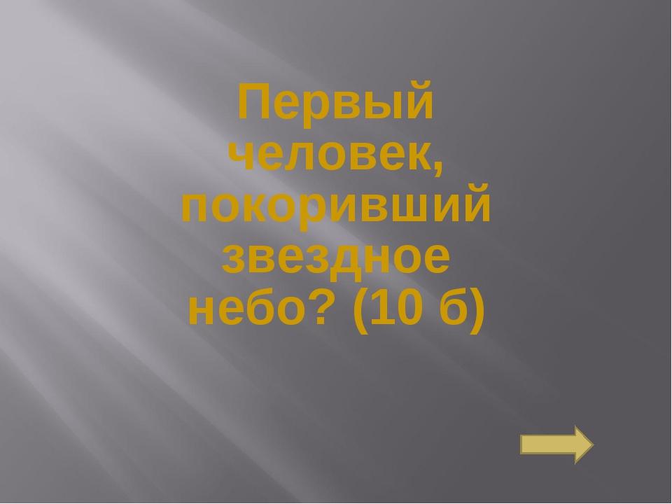 Первый человек, покоривший звездное небо?(10 б) Сосновоборск, 2007