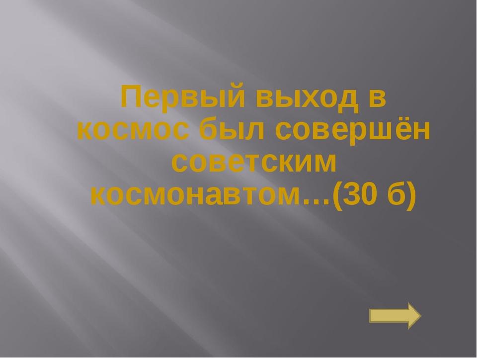 Первый выход в космос был совершён советским космонавтом…(30 б) Сосновоборск,...