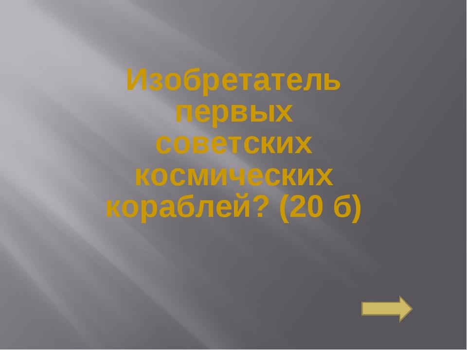 Изобретатель первых советских космических кораблей?(20 б) Сосновоборск, 2007